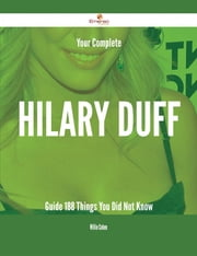 Your Complete Hilary Duff Guide - 188 Things You Did Not Know ebook by Willie Cohen
