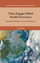 China Engages Global Health Governance - Responsible Stakeholder or System-Transformer? ebook by L. Chan