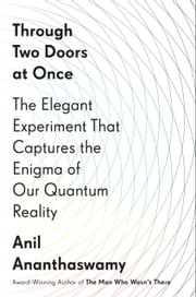 Through Two Doors at Once - The Elegant Experiment That Captures the Enigma of Our Quantum Reality ebook by Anil Ananthaswamy