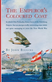 The Emperor's Coloured Coat - In Which Otto Prohaska, Hero of the Habsburg Empire, Has an Interesting Time While Not Quite Managin ebook by John Biggins