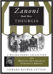 Zanoni Book Three: Theurgia - The Magical Antiquarian Curiosity Shoppe, A Weiser Books Collection ebook by Bulwer-Lytton, Sir Edward,DuQuette, Lon Milo