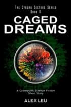 Caged Dreams: A Cyberpunk Science Fiction Short Story - The Cyborg Sectors Series, #8 ebook by Alex Leu
