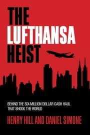 The Lufthansa Heist - Behind the Six-Million-Dollar Cash Haul That Shook the World ebook by Henry Hill,Daniel Simone