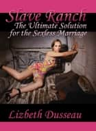 Slave Ranch: The Ultimate Solution for the Sexless Marriage ebook by Lizbeth Dusseau