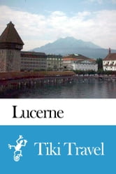 Lucerne (Switzerland) Travel Guide - Tiki Travel ebook by Tiki Travel