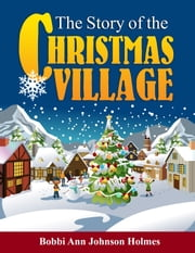 The Story of the Christmas Village ebook by Bobbi Ann Johnson Holmes