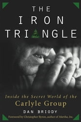 The Iron Triangle - Inside the Secret World of the Carlyle Group ebook by Dan Briody