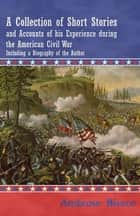 A Collection of Short Stories and Accounts of his Experience during the American Civil War - Including a Biography of the Author ebook by Ambrose Bierce