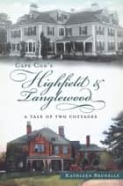 Cape Cod's Highfield and Tanglewood - A Tale of Two Cottages ebook by Kathleen Brunelle