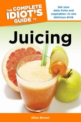 The Complete Idiot's Guide to Juicing ebook by Ellen Brown
