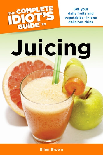 The Complete Idiot's Guide to Juicing - Get Your Daily Fruits and Vegetables—in One Delicious Drink eBook by Ellen Brown
