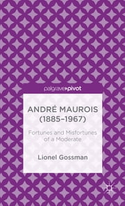 André Maurois (1885-1967) - Fortunes and Misfortunes of a Moderate ebook by Lionel Gossman