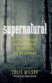Supernatural - Your Guide through The Unexplained, The Unearthly and The Unknown ebook by Colin Wilson