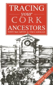 A Guide to Tracing your Cork Ancestors: 2nd edition ebook by Tony McCarthy,Tim Cadogan