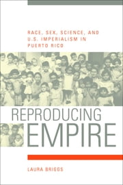 Reproducing Empire: Race, Sex, Science, and U.S. Imperialism in Puerto Rico ebook by Briggs, Laura