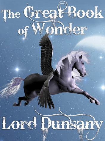 The Great Book of Wonder - 10 Classic Short Story Collections ebook by Lord Dunsany