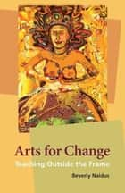 Arts for Change ebook by Beverly Naidus