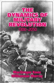 The Dynamics of Military Revolution, 1300 2050 ebook by Knox, MacGregor