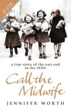 Call The Midwife - A True Story Of The East End In The 1950s ebook by Jennifer Worth