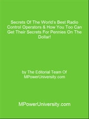 Secrets Of The World's Best Radio Control Operators & How You Too Can Get Their Secrets For Pennies On The Dollar! ebook by Editorial Team Of MPowerUniversity.com