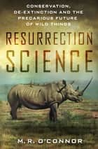Resurrection Science - Conservation, De-Extinction and the Precarious Future of Wild Things ebook by M. R. O'Connor