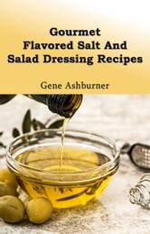Gourmet Flavored Salt And Salad Dressing Recipes ebook by Gene Ashburner