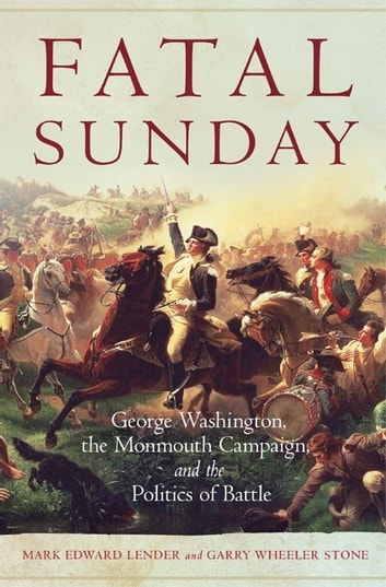 Fatal Sunday - George Washington, the Monmouth Campaign, and the Politics of Battle ebook by Mark Edward Lender,Garry Wheeler Stone, Ph.D