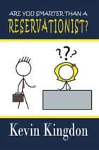 Are You Smarter than a Reservationist? ebook by Kevin Kingdon