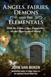 Angels, Fairies, Demons, and the Elementals: With the Edgar Cayce Perspective on the Supernatural World ebook by Van Auken, John