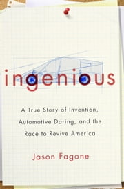 Ingenious - A True Story of Invention, Automotive Daring, and the Race to Revive America ebook by Jason Fagone