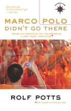 Marco Polo Didn't Go There - Stories and Revelations from One Decade as a Postmodern Travel Writer ebook by Rolf Potts