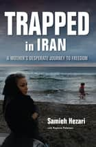 Trapped in Iran - A Mother's Desperate Journey to Freedom ebook by Samieh Hezari, Kaylene Petersen