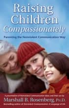 Raising Children Compassionately: Parenting the Nonviolent Communication Way ebook by Rosenberg, Marshall B.