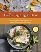 The Cancer-Fighting Kitchen, Second Edition - Nourishing, Big-Flavor Recipes for Cancer Treatment and Recovery [A Cookbook] ebook by Rebecca Katz, Mat Edelson