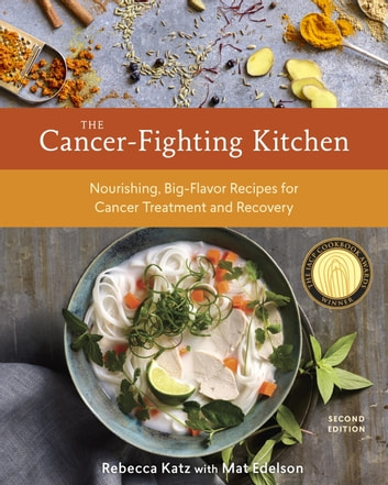 The Cancer-Fighting Kitchen, Second Edition - Nourishing, Big-Flavor Recipes for Cancer Treatment and Recovery [A Cookbook] ebook by Rebecca Katz,Mat Edelson