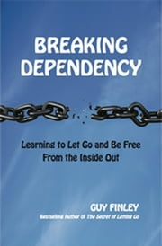 Breaking Dependency - Learning to Let Go and Be Free From the Inside Out ebook by Guy Finley