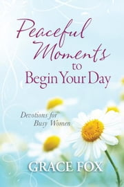 Peaceful Moments to Begin Your Day - Devotions for Busy Women ebook by Grace Fox