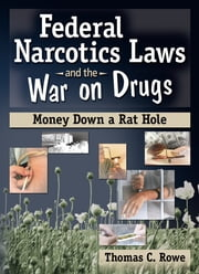 Federal Narcotics Laws and the War on Drugs - Money Down a Rat Hole ebook by Bruce Carruth,Thomas C Rowe