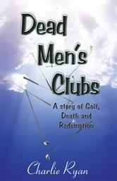 Dead Men's Clubs - A Story of Golf, Death, and Redemption ebook by Charlie Ryan