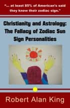 Christianity and Astrology: The Fallacy of Zodiac Sun Sign Personalities ebook by Robert Alan King
