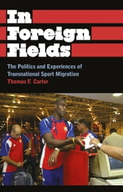 In Foreign Fields - The Politics and Experiences of Transnational Sport Migration ebook by Thomas F. Carter