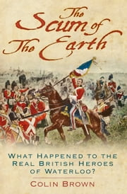 The Scum of the Earth - What Happened to the Real British Heroes of Waterloo? ebook by Colin Brown