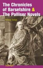 The Chronicles of Barsetshire & The Palliser Novels (Unabridged): The Warden + The Barchester Towers + Doctor Thorne + Framley Parsonage + The Small House at Allington + The Last Chronicle of Barset + Can You Forgive Her? + The Prime Minister + Eusta ebook by Anthony  Trollope