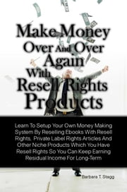 Make Money Over And Over Again With Resell Rights Products - Learn To Setup Your Own Money Making System By Reselling Ebooks With Resell Rights, Private Label Rights Articles And Other Niche Products Which You Have Resell Rights So You Can Keep Earning Residual Income For Long-Term ebook by Barbara T. Stagg