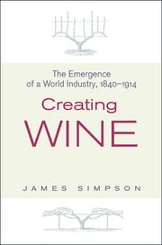 Creating Wine - The Emergence of a World Industry, 1840-1914 ebook by James Simpson