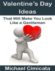 Valentine's Day Ideas That Will Make You Look Like a Gentleman ebook by Michael Cimicata