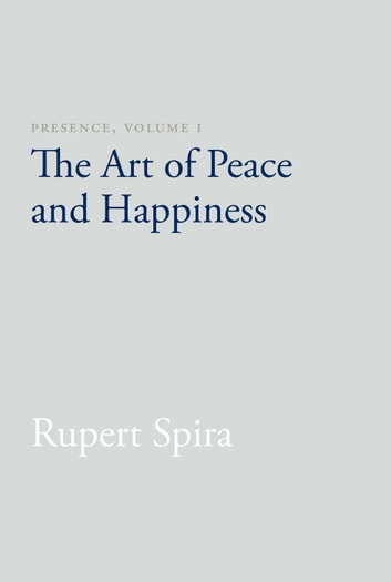 Presence, Volume I - The Art of Peace and Happiness ebook by Rupert Spira