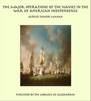 The Major Operations of the Navies in the War of American Independence ebook by Alfred Thayer Mahan