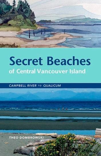 Secret Beaches of Central Vancouver Island - Campbell River to Qualicum ebook by Theo Dombrowski