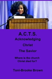 A.C.T.S. Acknowledging Christ the Savior - Where Is the Church Christ Died For? ebook by Toni-Brooke Brown